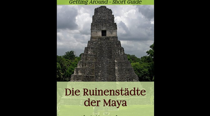 Die Ruinenstädte der Maya – Getting Around – Short Guide – eBook und Print (2016)